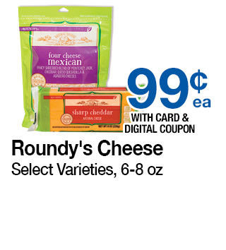 Roundy's Cheese Select Varieties, 6-8 oz | 99¢ ea with card and digital coupon | Use each digital coupon up to 5 times in the same transaction with card