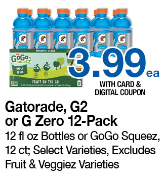 Gatorade, G2 or G Zero 12-Pack, 12 fl oz Bottles or GoGo Squeez, 12 ct; Select Varieties, Excludes Fruit & Veggiez Varieties | 3.99 ea. with card and digital coupon | Use each digital coupon up to 5 times in the same transaction with card
