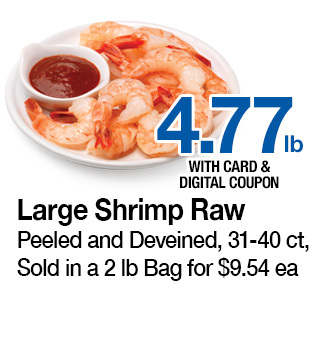 Large Shrimp Raw, Peeled and Deveined, 31-40 ct, Sold in a 2 lb Bag for $9.54 ea | 4.77 lb. with card and digital coupon | Use each digital coupon up to 5 times in the same transaction with card