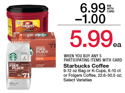 Starbucks Coffee 9-12 oz Bag or K-Cups, 6-10 ct or Folgers Coffee, 22.6-30.5 oz; Select Varieties | 6.99 - $1 = 5.99 WHEN YOU BUY ANY 5 PARTICIPATING ITEMS WITH CARD