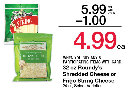 32 oz Roundy's Shredded Cheese or Frigo String Cheese, 24 ct; Select Varieties | 5.99 - $1 = 4.99 WHEN YOU BUY ANY 5 PARTICIPATING ITEMS WITH CARD