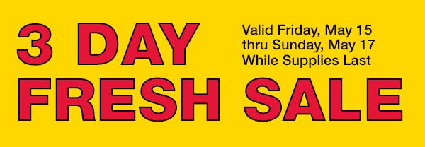 2 Day Fresh Sale - Valid Sat. May 9 thru Sun. May 10 While Supplies Last