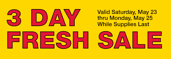 3 Day Fresh Sale - Valid Sat. May 23 thru Sun. May 25 While Supplies Last
