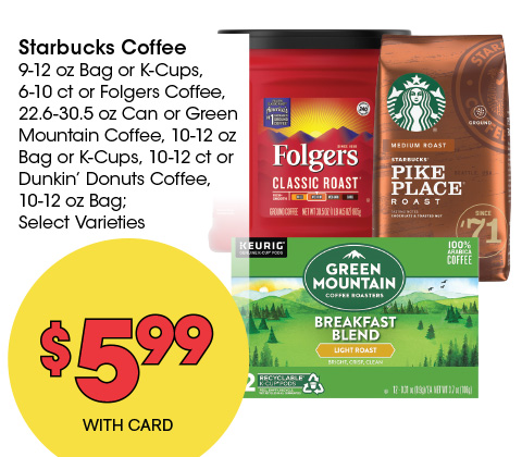 Starbucks Coffee 9-12 oz Bag or K-Cups, 6-10 ct or Folgers Coffee, 22.6-30.5 oz Can or Green Mountain Coffee, 10-12 oz Bag or K-Cups, 10-12 ct or Dunkin' Donuts Coffee, 10-12 oz Bag; Select Varieties | 5.99