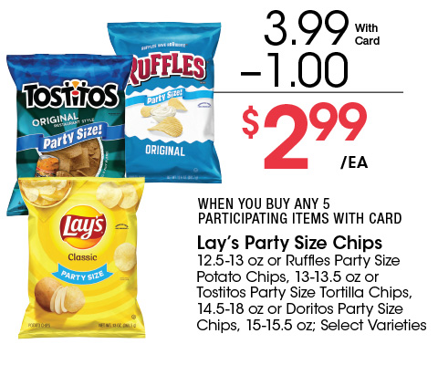 Lay's Party Size Chips 12.5-13 oz or Ruffles Party Size Potato Chips, 13-13.5 oz or Tostitos Party Size Tortilla Chips, 14.5-18 oz or Doritos Party Size Chips, 15-15.5 oz; Select Varieties | 3.99 - 1.00 = 2.99 ea.