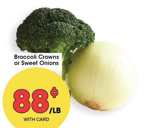 Broccoli Crowns or Sweet Onions | 88¢ lb