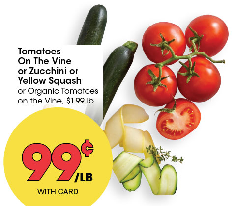 Tomatoes On The Vine or Zucchini or Yellow Squash or Organic Tomatoes on the Vine, $1.99 lb | 99¢ lb