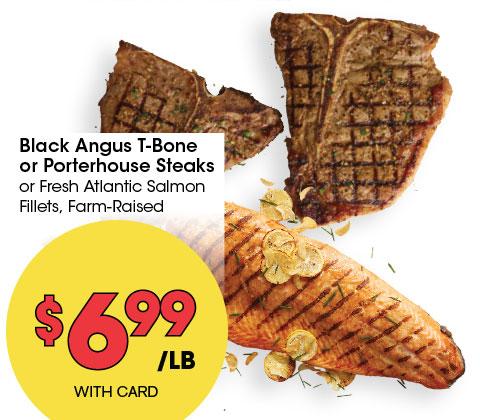Black Angus T-Bone or Porterhouse Steaks or Fresh Atlantic Salmon Fillets, Farm-Raised   6.99 lb