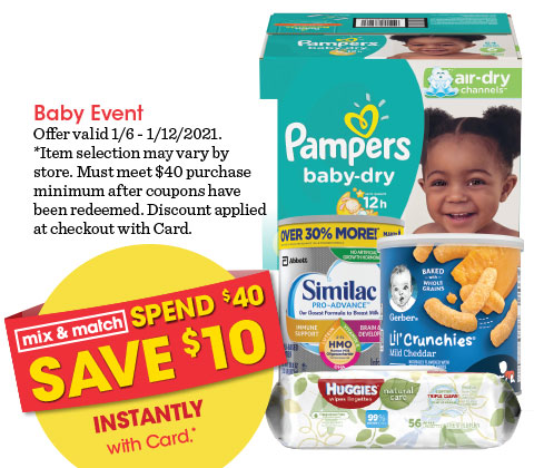 BABY EVENT | SPEND $40 SAVE $10 INSTANTLY WITH CARD | Offer valid January 6, 2021 - January 12, 2021. *Item selection may vary by store. Must meet $40 purchase minimum after coupons have been redeemed. Discount applied at checkout with Card. See associate for details.