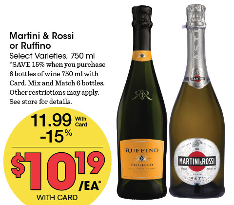 Martini & Rossi or Ruffino Select Varieties, 750 ml   11.99 - 15% = 10.19 ea   *SAVE 15% when you purchase 6 bottles of wine 750 ml with Card. Mix and Match 6 bottles. Other restrictions may apply. See store for details.